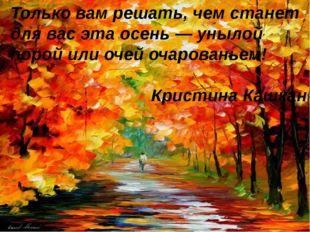 Только вам решать, чем станет для вас эта осень — унылой порой или очей очаро