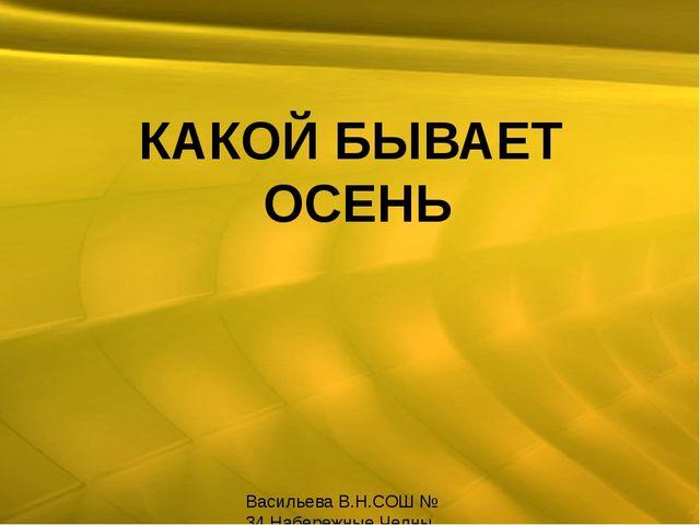 КАКОЙ БЫВАЕТ ОСЕНЬ Васильева В.Н.СОШ № 34 Набережные Челны