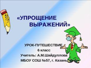 «УПРОЩЕНИЕ ВЫРАЖЕНИЙ» УРОК-ПУТЕШЕСТВИЕ 6 класс Учитель: А.М.Шайдуллова МБОУ