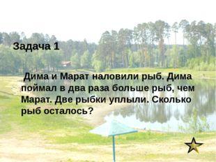 Задача 1 Дима и Марат наловили рыб. Дима поймал в два раза больше рыб, чем Ма