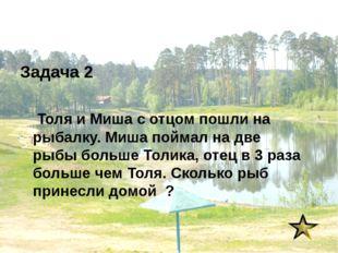 Задача 2 Толя и Миша с отцом пошли на рыбалку. Миша поймал на две рыбы больше