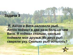 Задача 3 Я, Антон и Витя наловили рыб. Антон поймал в два раза больше чем Вит