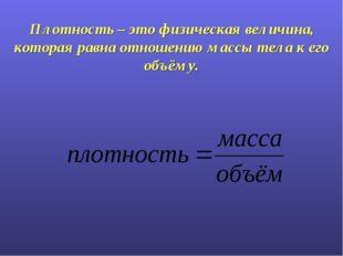 Плотность – это физическая величина, которая равна отношению массы тела к его