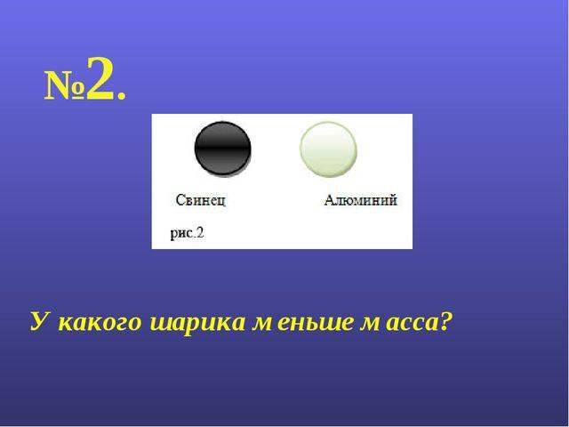 №2. У какого шарика меньше масса?
