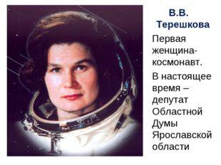 В.В. Терешкова Первая женщина-космонавт. В настоящее время – депутат Областно
