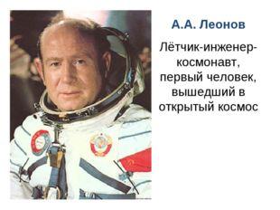 А.А. Леонов Лётчик-инженер-космонавт, первый человек, вышедший в открытый кос
