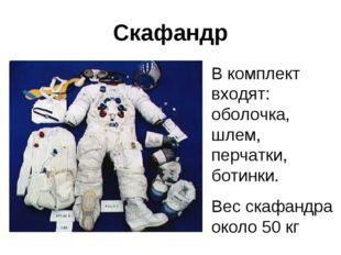 Скафандр В комплект входят: оболочка, шлем, перчатки, ботинки. Вес скафандра