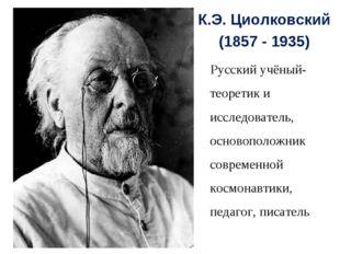 К.Э. Циолковский (1857 - 1935) Русский учёный-теоретик и исследователь, основ