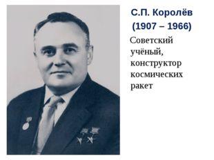 С.П. Королёв (1907 – 1966) Советский учёный, конструктор космических ракет