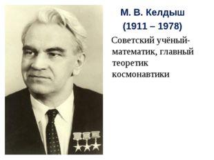 М. В. Келдыш (1911 – 1978) Советский учёный-математик, главный теоретик космо
