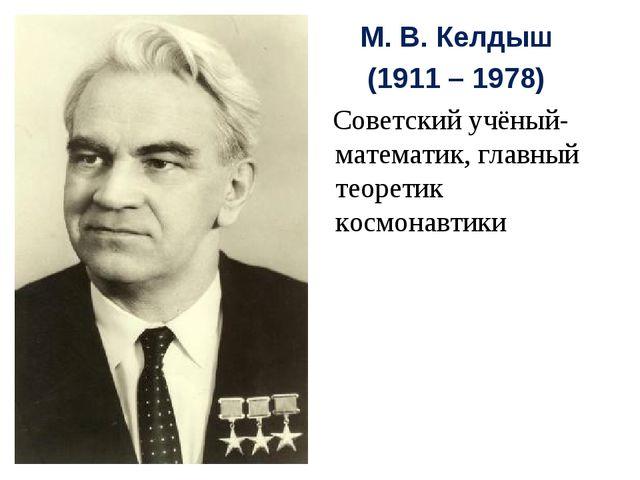 М. В. Келдыш (1911 – 1978) Советский учёный-математик, главный теоретик космо...