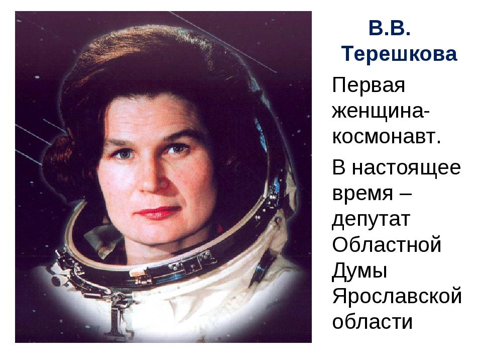 В.В. Терешкова Первая женщина-космонавт. В настоящее время – депутат Областно...