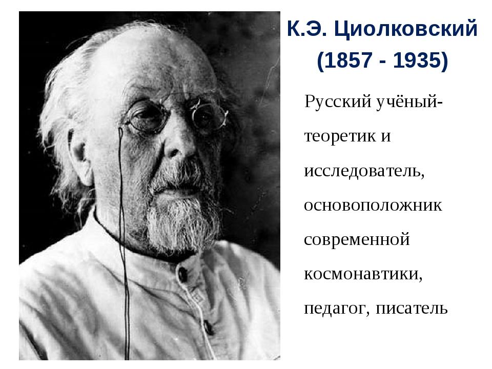 К.Э. Циолковский (1857 - 1935) Русский учёный-теоретик и исследователь, основ...