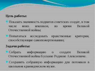 Цель работы: Показать значимость подвигов советских солдат, в том числе моих