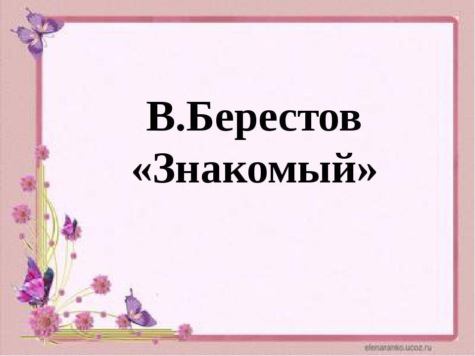 В.Берестов «Знакомый»