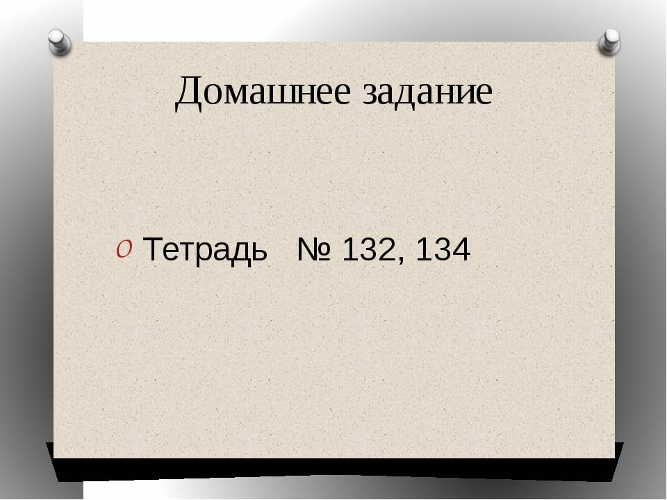 Домашнее задание  Тетрадь   № 132, 134