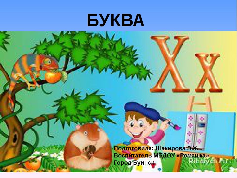 БУКВА Подготовила: Шакирова Э.Х. Воспитатель МБДОУ «Ромашка» Город Буинск