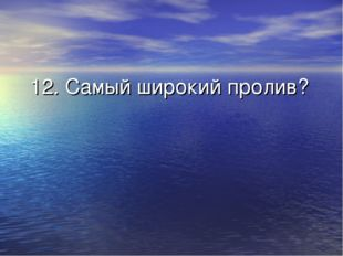 12. Самый широкий пролив?