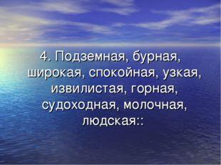 4. Подземная, бурная, широкая, спокойная, узкая, извилистая, горная, судоходн