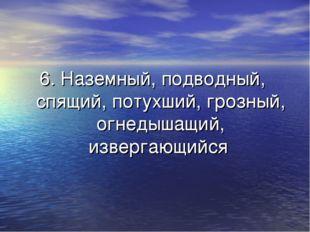 6. Наземный, подводный, спящий, потухший, грозный, огнедышащий, извергающийся