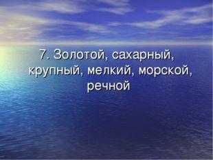 7. Золотой, сахарный, крупный, мелкий, морской, речной