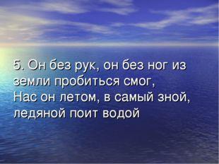 5. Он без рук, он без ног из земли пробиться смог, Нас он летом, в самый зной