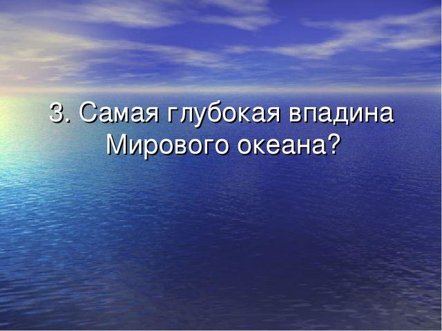 3. Самая глубокая впадина Мирового океана?
