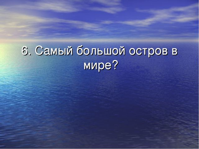 6. Самый большой остров в мире?