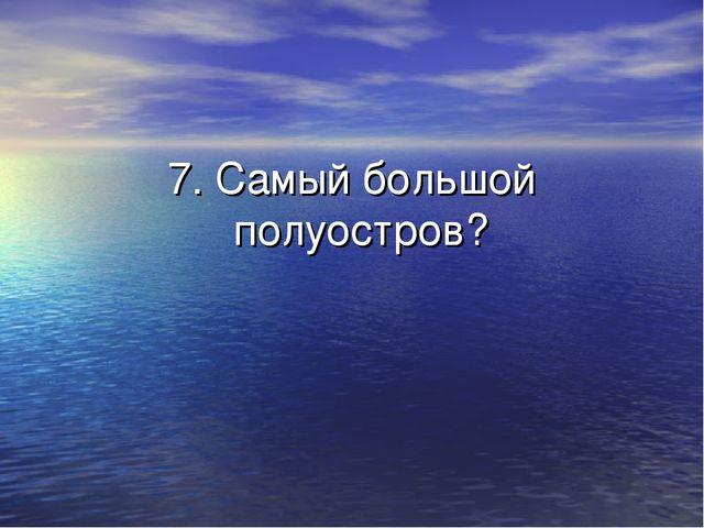 7. Самый большой полуостров?