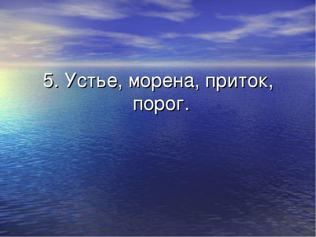 5. Устье, морена, приток, порог.