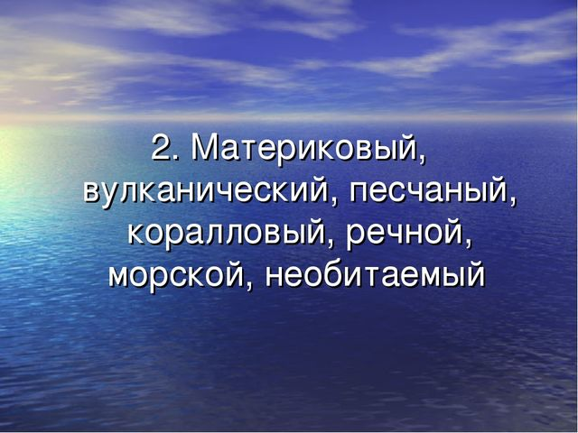 2. Материковый, вулканический, песчаный, коралловый, речной, морской, необита...
