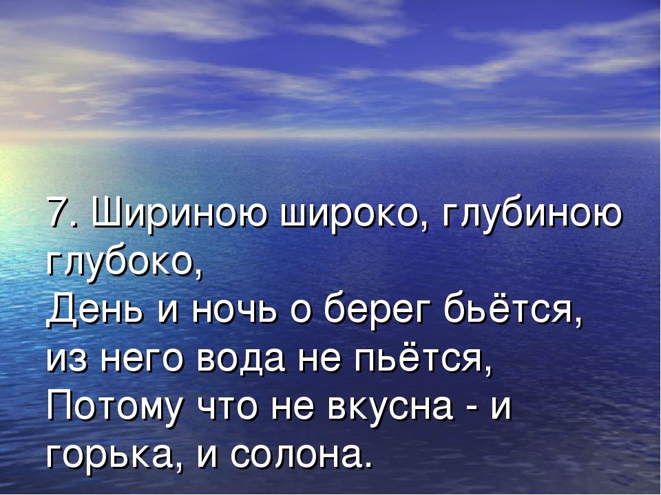 7. Шириною широко, глубиною глубоко, День и ночь о берег бьётся, из него вода...