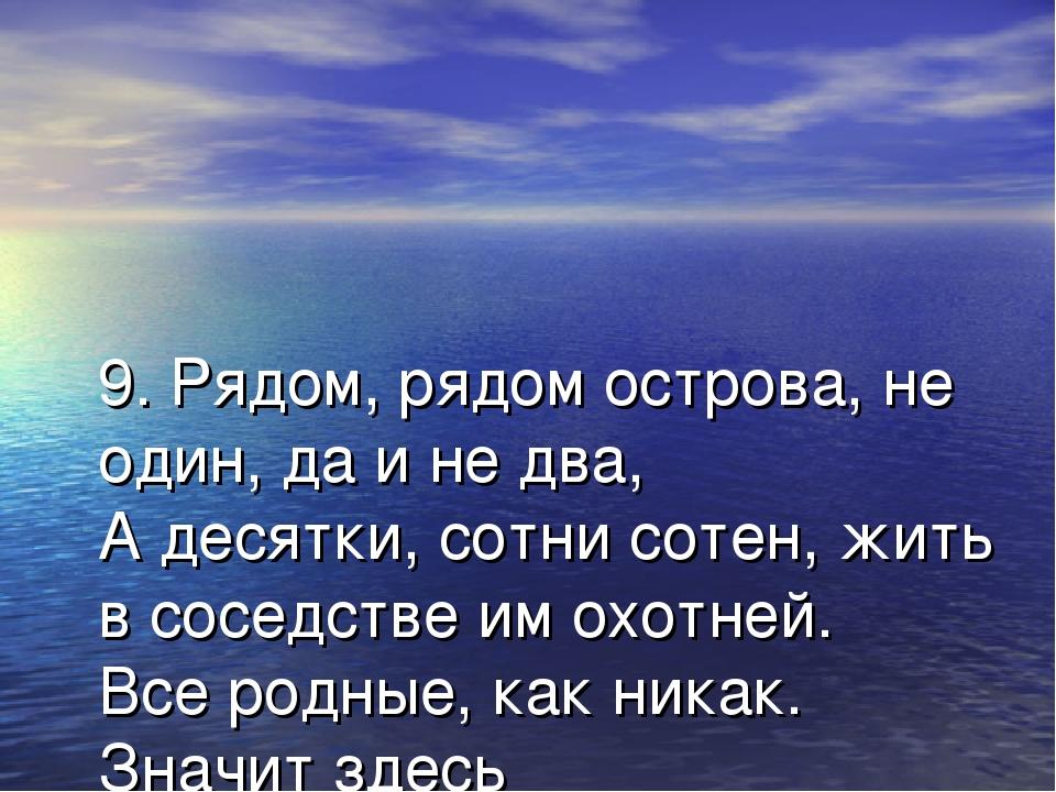 9. Рядом, рядом острова, не один, да и не два, А десятки, сотни сотен, жить в...