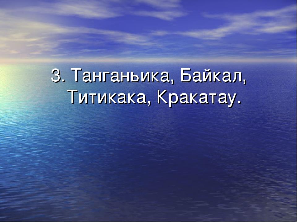 3. Танганьика, Байкал, Титикака, Кракатау.