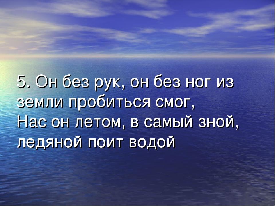 5. Он без рук, он без ног из земли пробиться смог, Нас он летом, в самый зной...