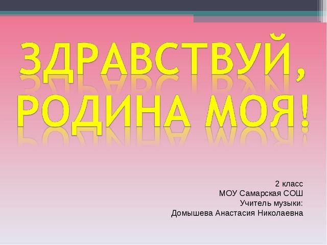 2 класс МОУ Самарская СОШ Учитель музыки: Домышева Анастасия Николаевна
