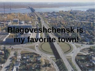Blagoveshchensk is my favorite town!