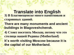 Translate into English 3) В Благовещенске много памятников и старинных зданий