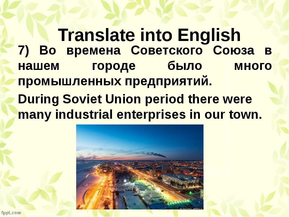 7) Во времена Советского Союза в нашем городе было много промышленных предпри...