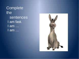 Complete the sentences I am small. I am … I am …