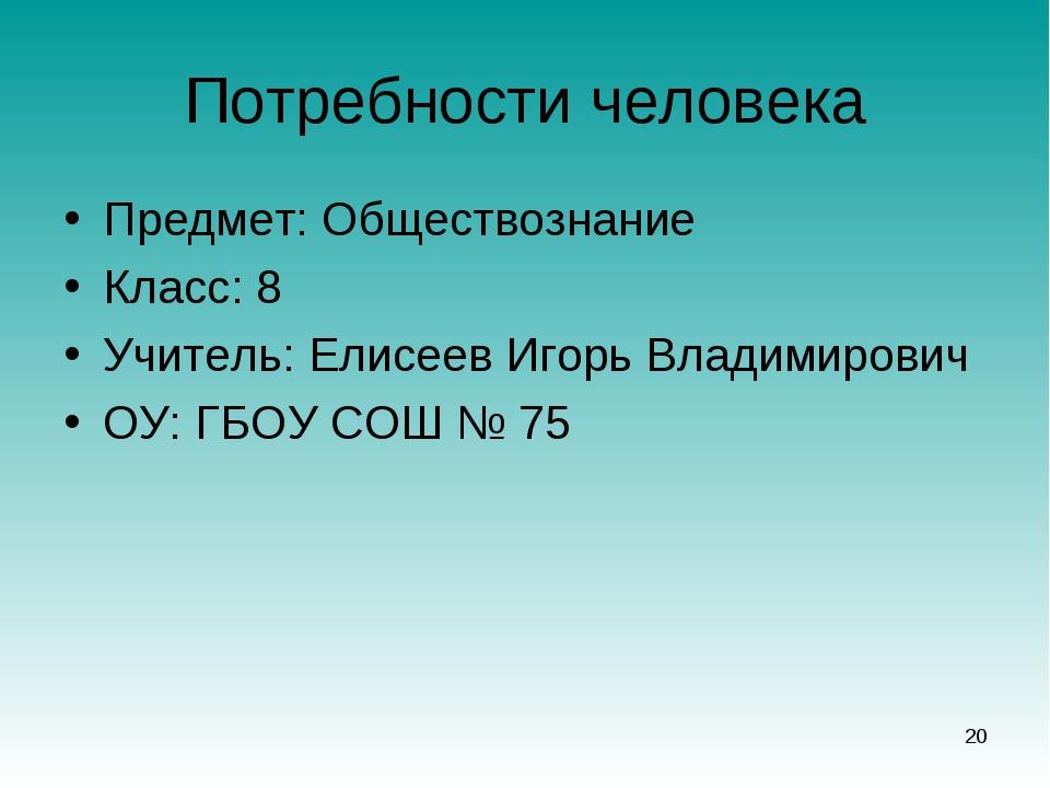 Потребности человека Предмет: Обществознание Класс: 8 Учитель: Елисеев Игорь...