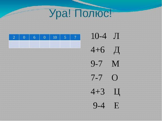 Ура! Полюс! 10-4 Л 4+6 Д 9-7 М 7-7 О 4+3 Ц 9-4 Е 2 0 6 0 10 5 7