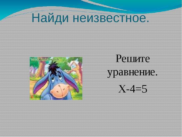 Найди неизвестное. Решите уравнение. Х-4=5