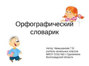 Орфографический словарик Автор: Камышанова Т.В. учитель начальных классов МКО
