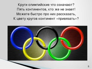 Круги олимпийские что означают? Пять континентов, кто же не знает! Можете быс