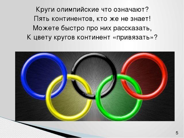 Круги олимпийские что означают? Пять континентов, кто же не знает! Можете быс...