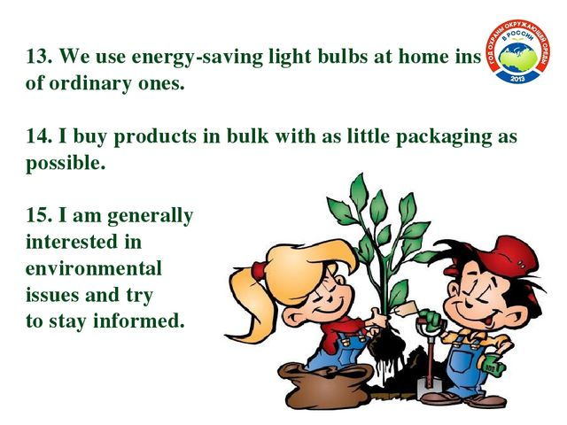 13. We use energy-saving light bulbs at home instead of ordinary ones. 14. I...