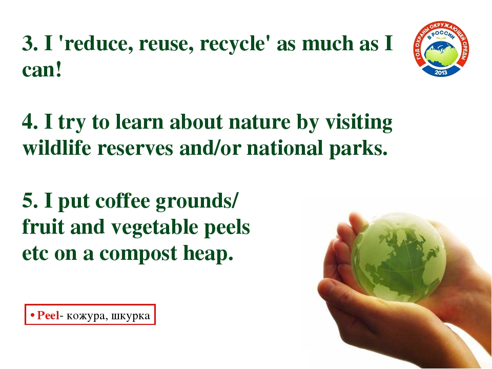 3. I 'reduce, reuse, recycle' as much as I can! 4. I try to learn about natur...