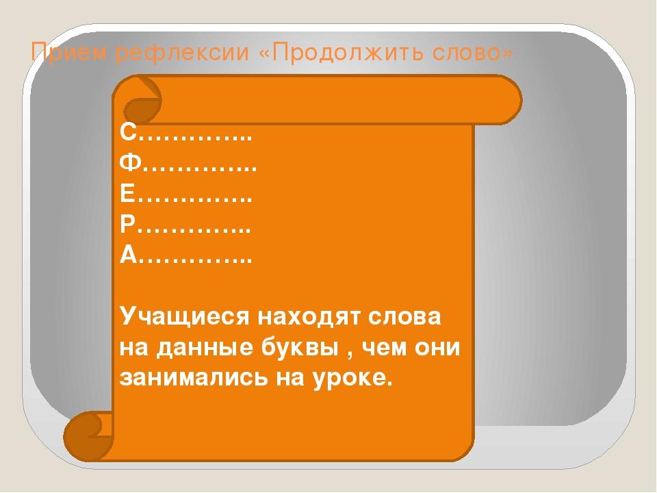 Прием рефлексии «Продолжить слово» С………….. Ф………….. Е………….. Р………….. А………….. Уч...