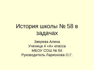 История школы № 58 в задачах Зверева Алина Ученица 4 «А» класса МБОУ СОШ № 58